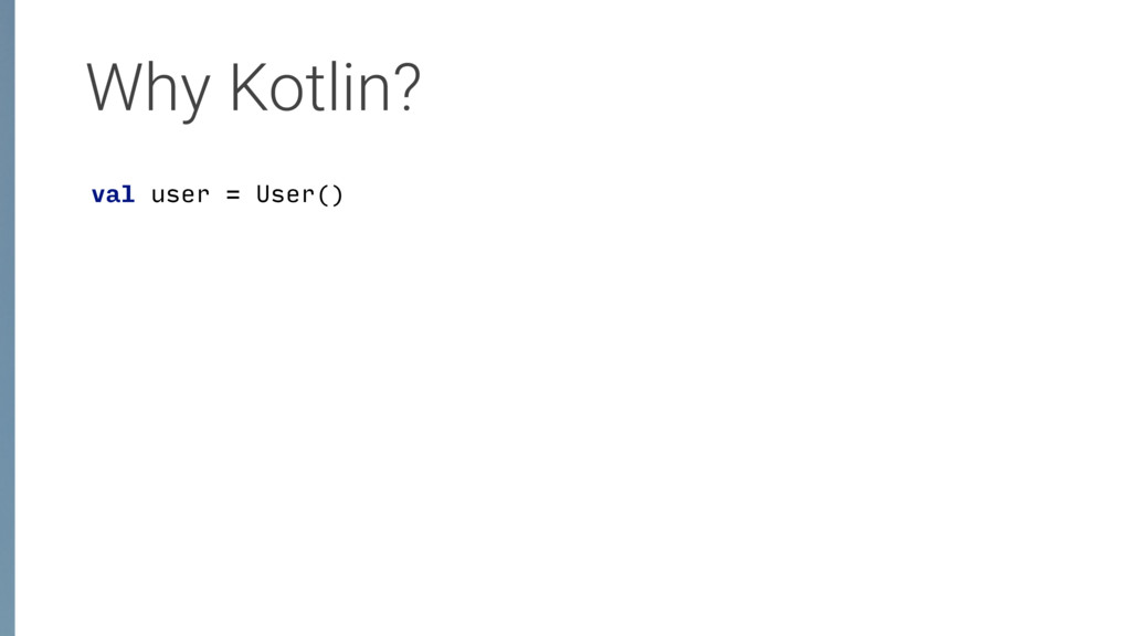 Why Kotlin? val user = User()