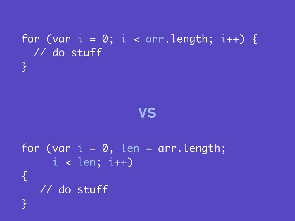 for (var i = 0, len = arr.length; i < len; i++)...