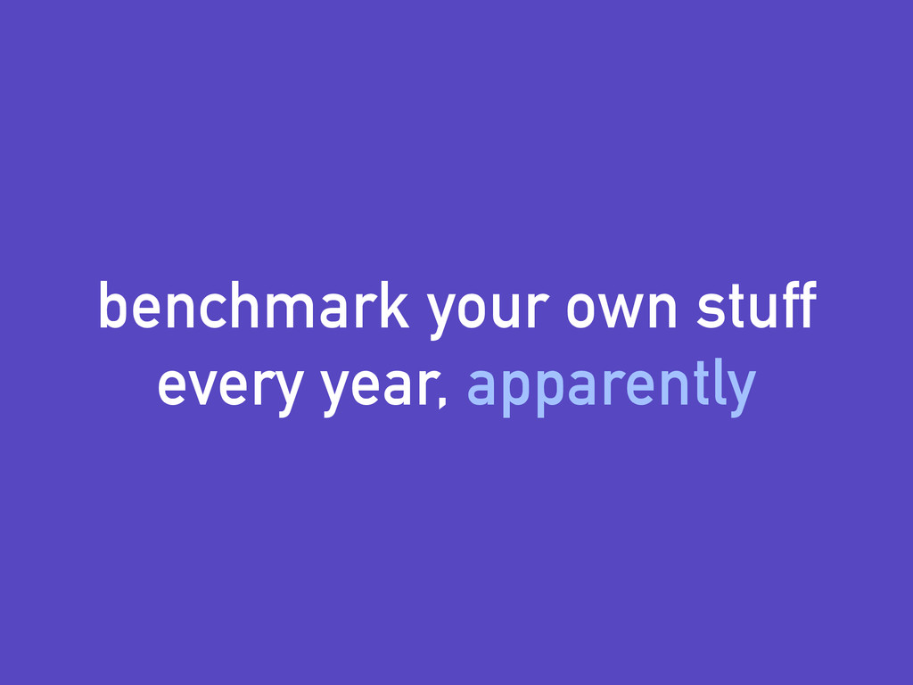 benchmark your own stuff every year, apparently