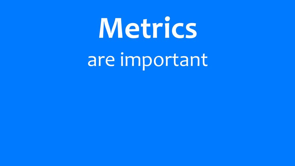 Metrics are important