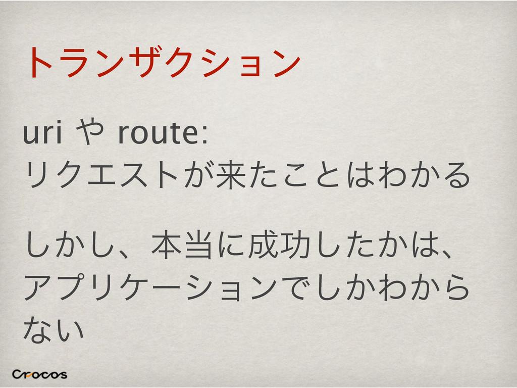 τϥϯβΫγϣϯ uri  route: ϦΫΤετ͕དྷͨ͜ͱΘ͔Δ ͔͠͠ɺຊʹޭ͠...