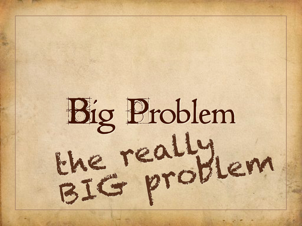Big Problem the really BIG problem