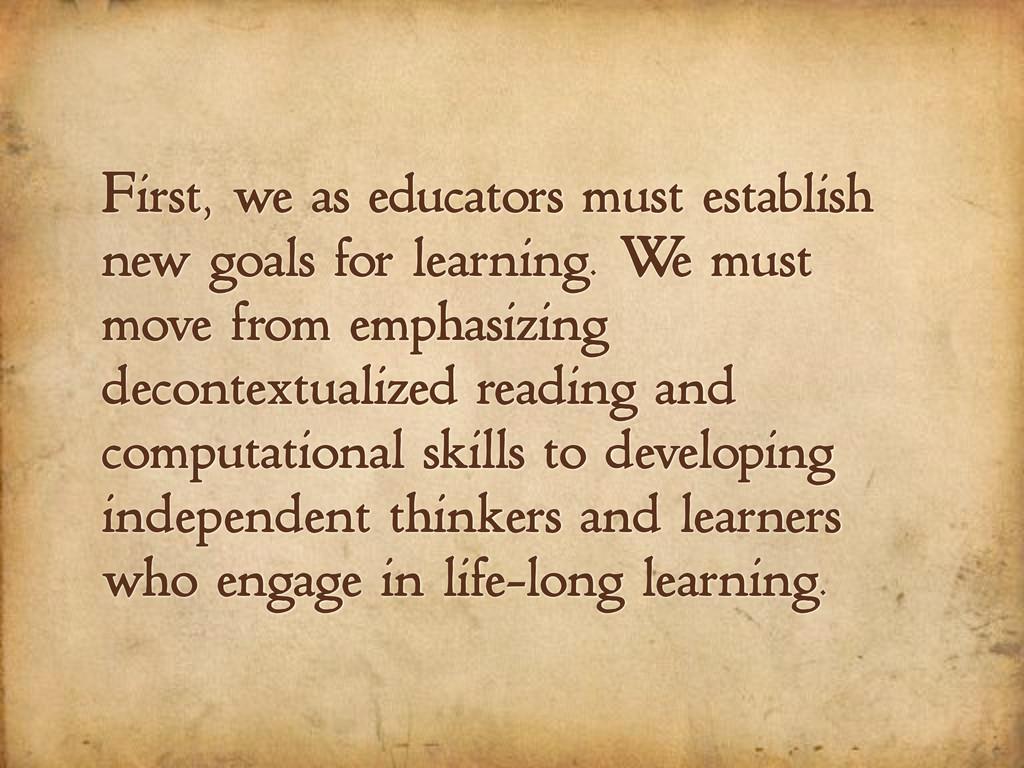 First, we as educators must establish new goals...