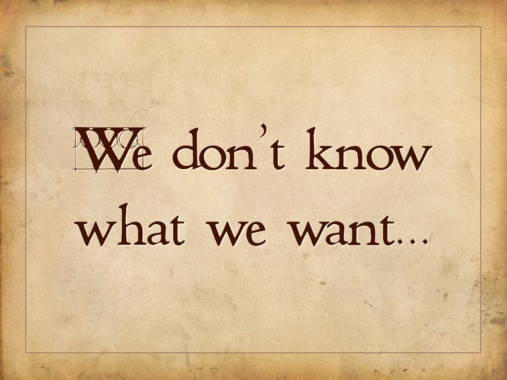 We don't know what we want...