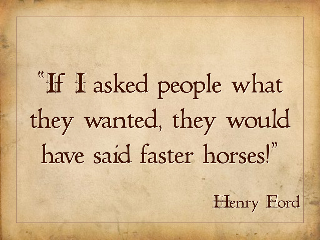 """""""If I asked people what they wanted, they would..."""