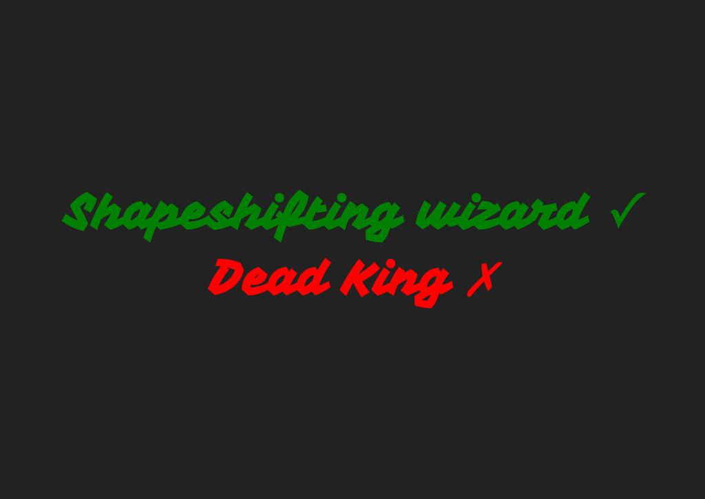 Shapeshifting wizard ✓ Dead King ✗
