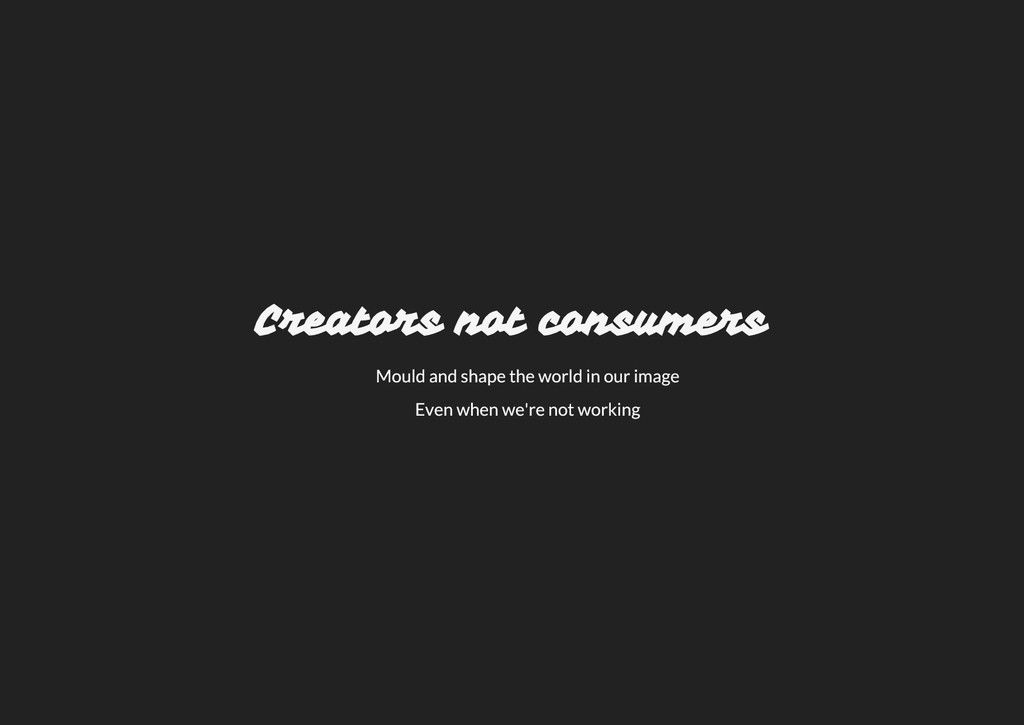 Creators not consumers Mould and shape the worl...