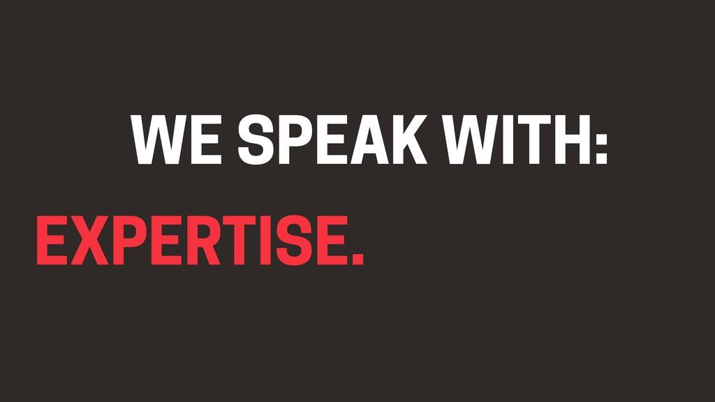 EXPERTISE. WE SPEAK WITH: