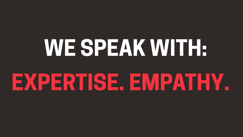 EMPATHY. EXPERTISE. WE SPEAK WITH: