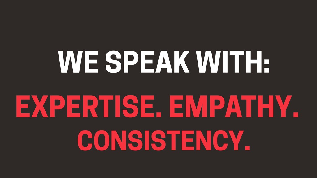 EMPATHY. EXPERTISE. CONSISTENCY. WE SPEAK WITH: