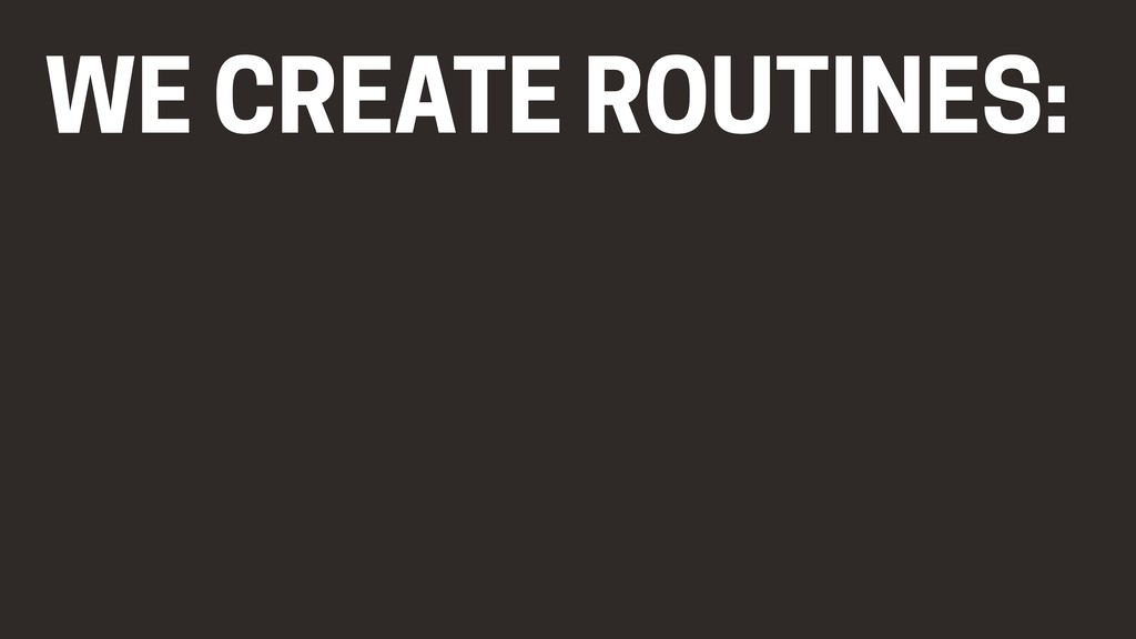 WE CREATE ROUTINES: