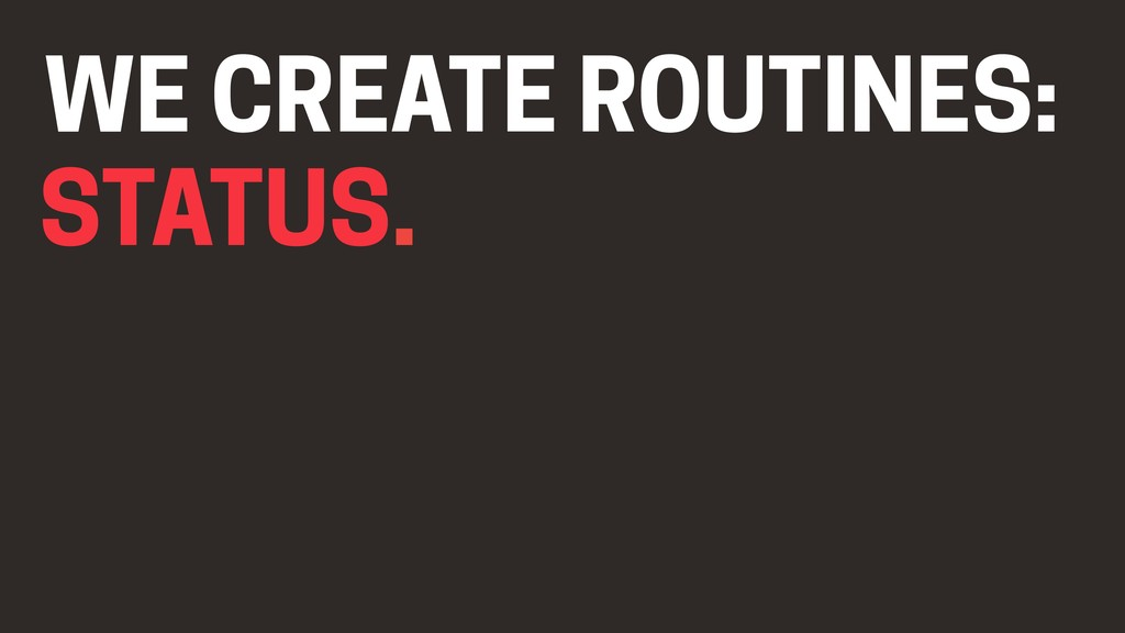 STATUS. WE CREATE ROUTINES: