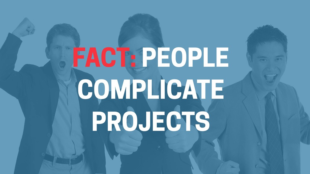 FACT: PEOPLE COMPLICATE PROJECTS