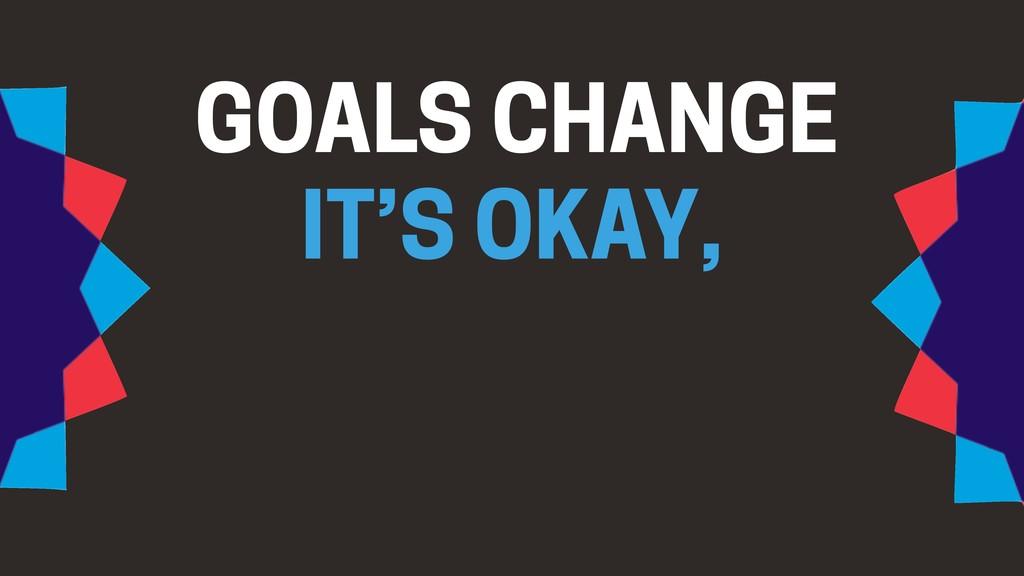 GOALS CHANGE IT'S OKAY,