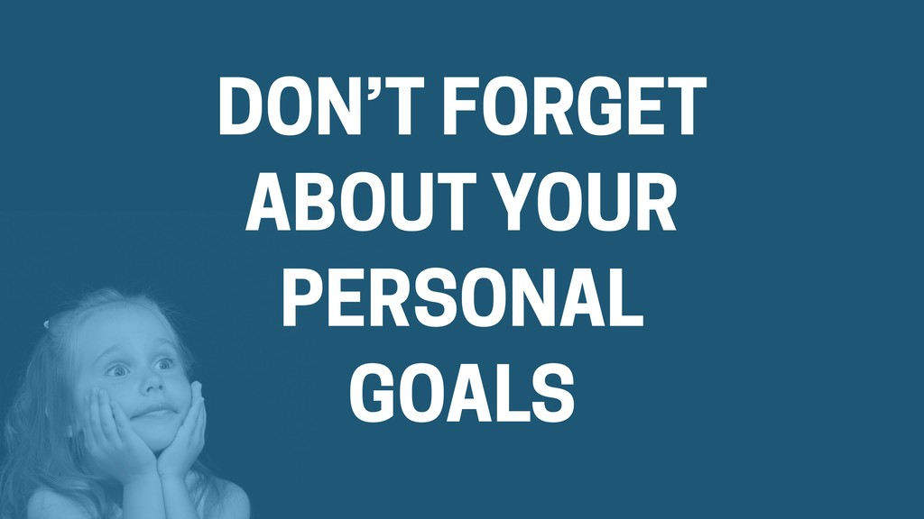DON'T FORGET ABOUT YOUR PERSONAL GOALS