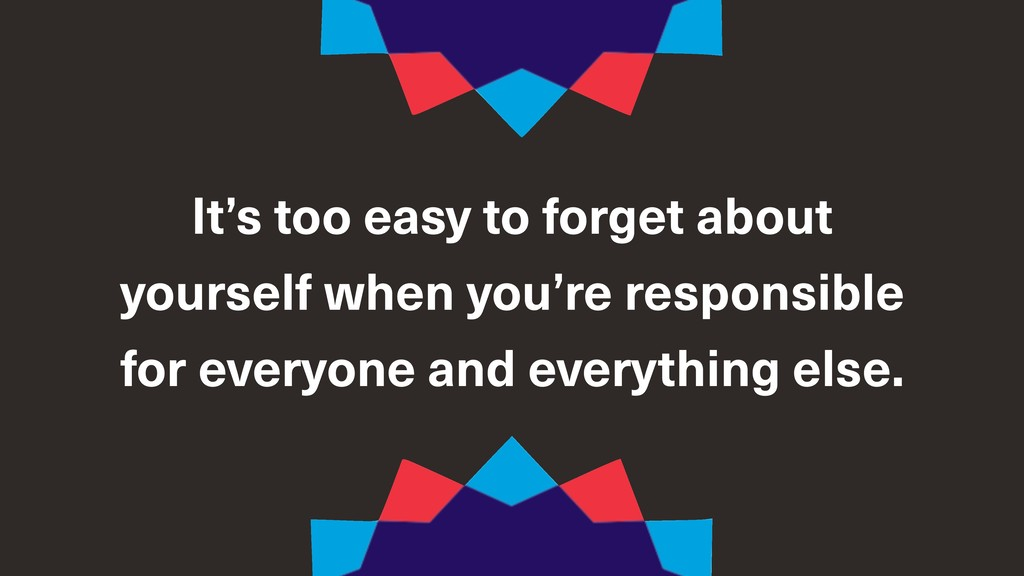 It's too easy to forget about yourself when you...