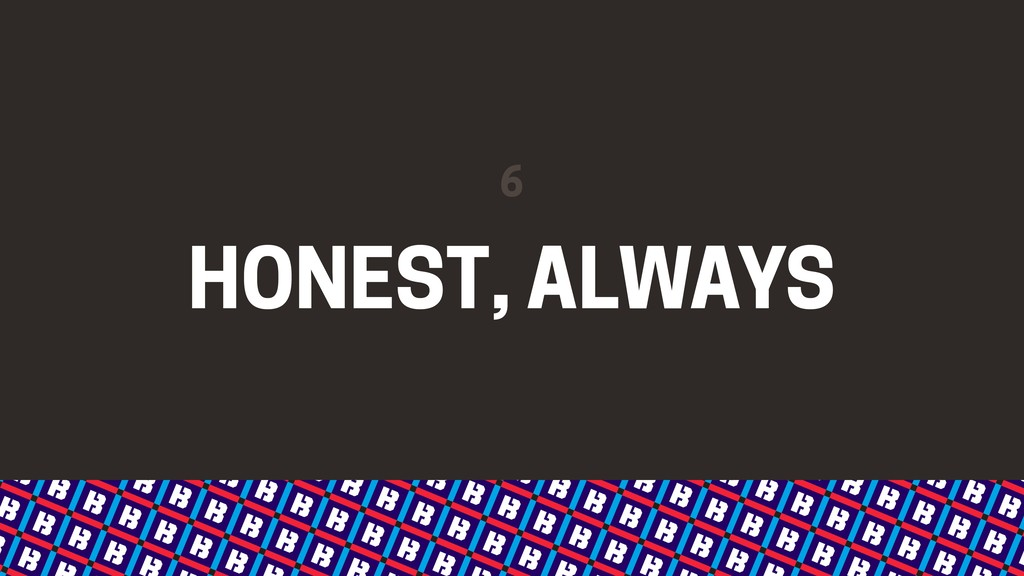 HONEST, ALWAYS 6
