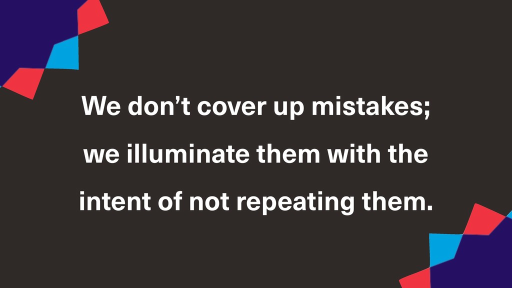 We don't cover up mistakes; we illuminate them ...