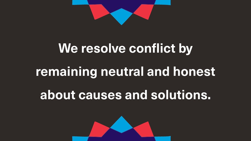 We resolve conflict by remaining neutral and ho...