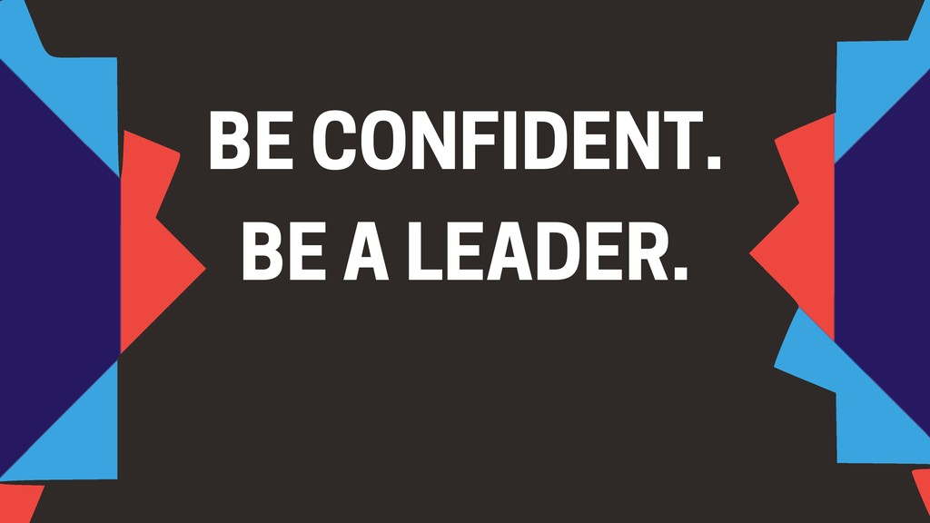 BE CONFIDENT. BE A LEADER.