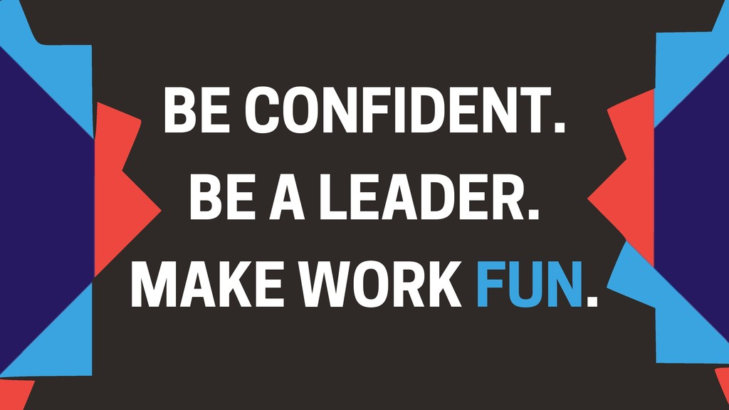 BE CONFIDENT. BE A LEADER. MAKE WORK FUN.