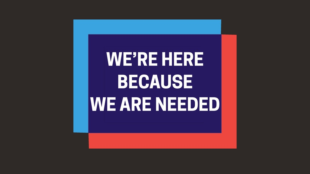 WE'RE HERE BECAUSE WE ARE NEEDED