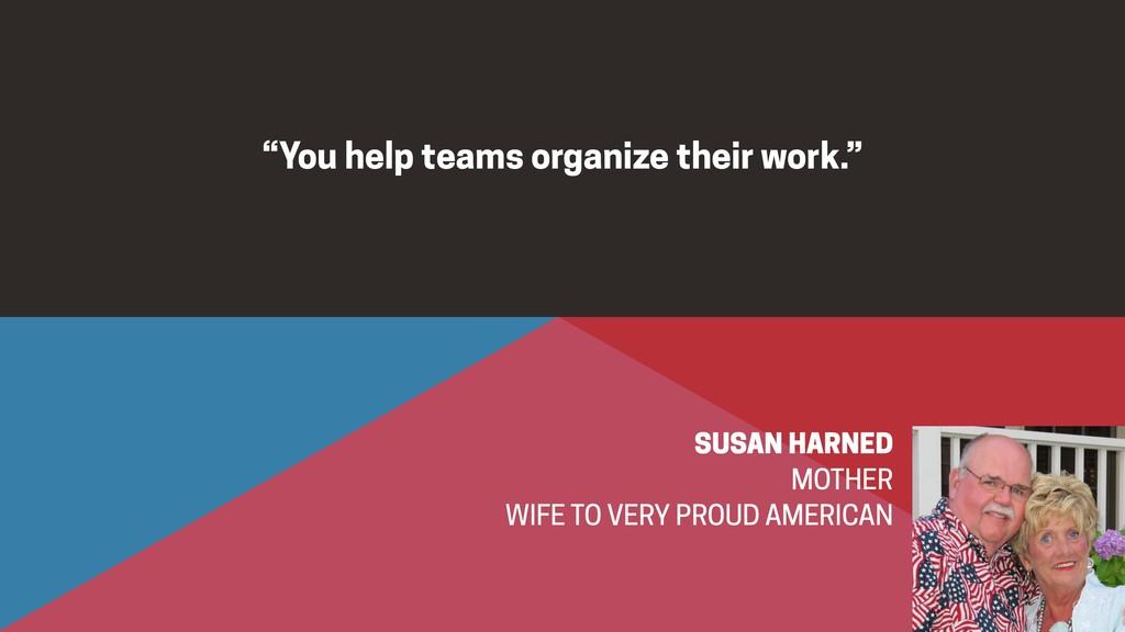 """You help teams organize their work.""  SUSAN H..."