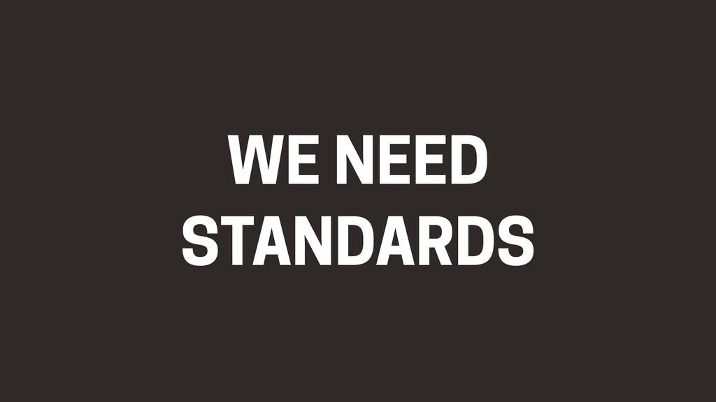 WE NEED STANDARDS