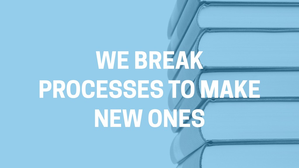 WE BREAK PROCESSES TO MAKE NEW ONES