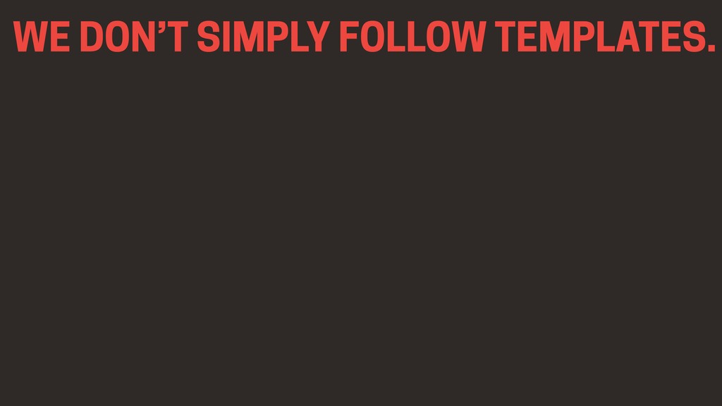 WE DON'T SIMPLY FOLLOW TEMPLATES.