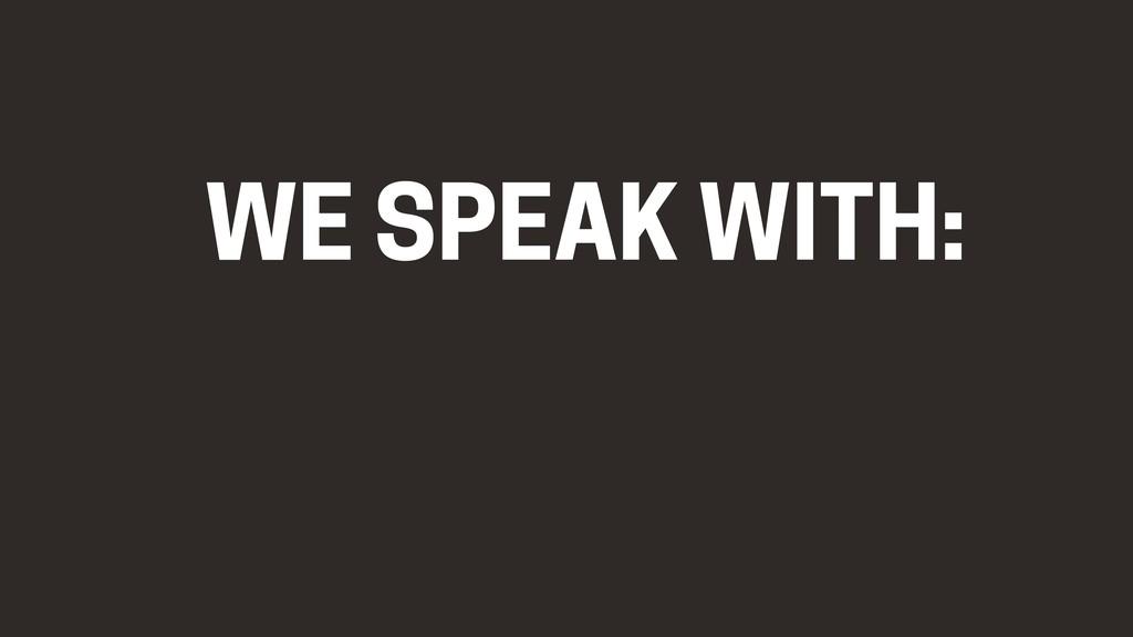 WE SPEAK WITH: