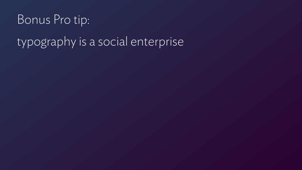 Bonus Pro tip: typography is a social enterprise