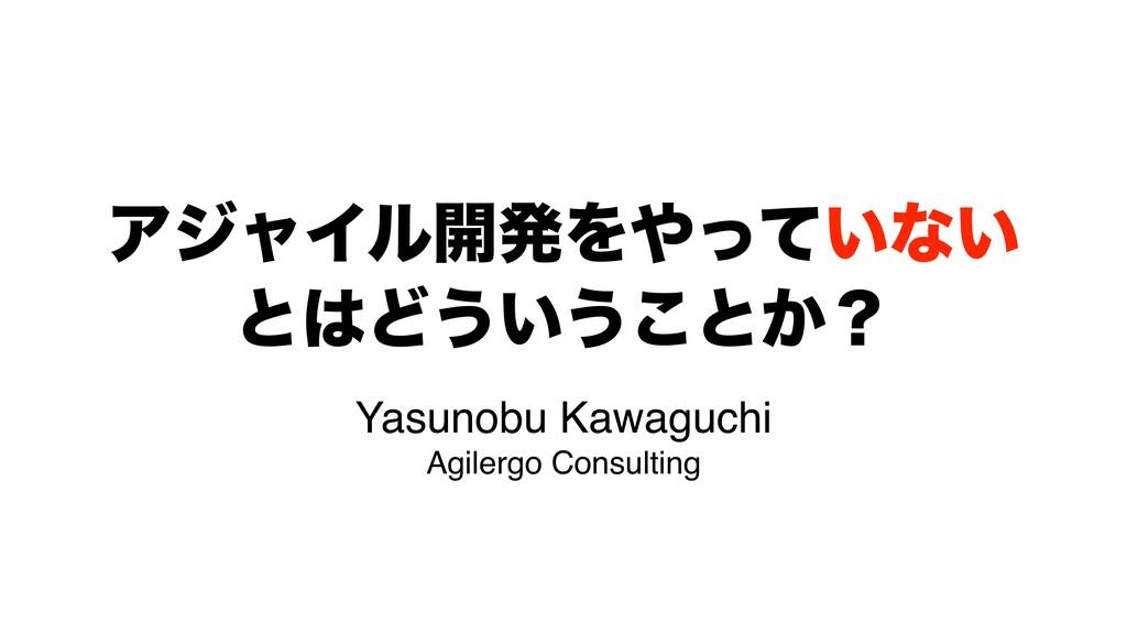 ΞδϟΠϧ։ൃΛ͍ͬͯͳ͍ ͱͲ͏͍͏͜ͱ͔ʁ Yasunobu Kawaguchi Ag...