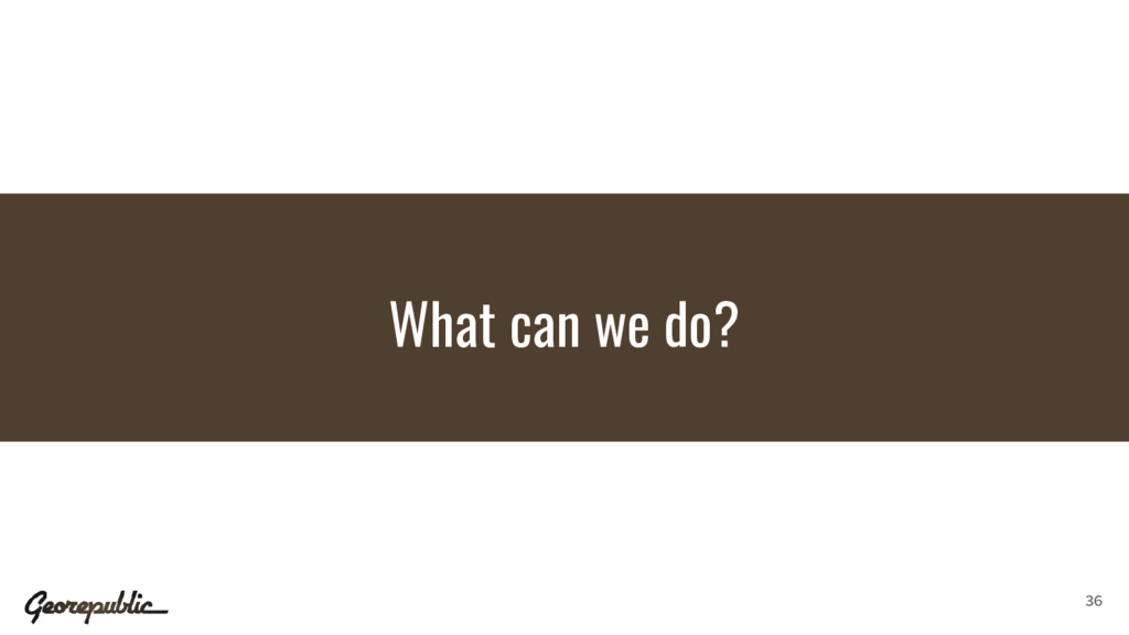 What can we do? 36