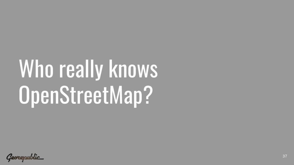 Who really knows OpenStreetMap? 37
