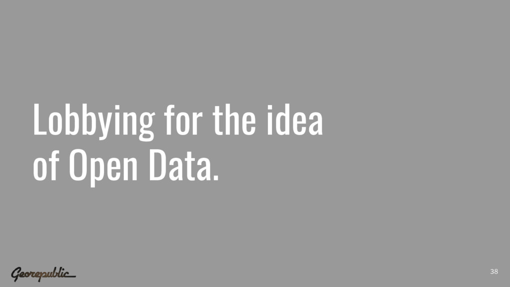 Lobbying for the idea of Open Data. 38