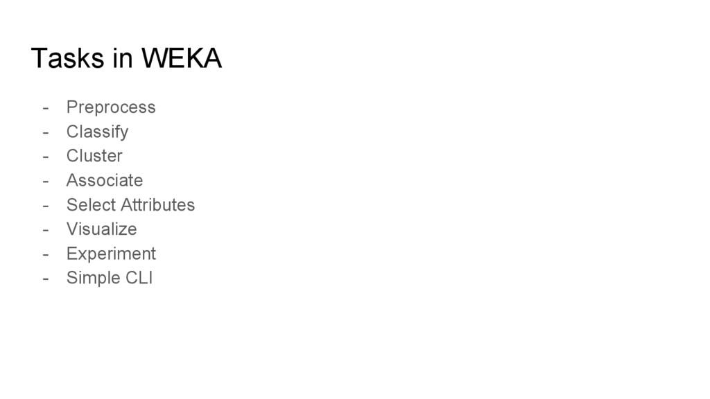Tasks in WEKA - Preprocess - Classify - Cluster...