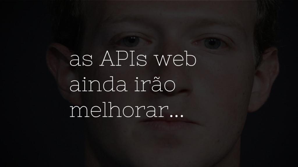 as APIs web ainda irão melhorar...