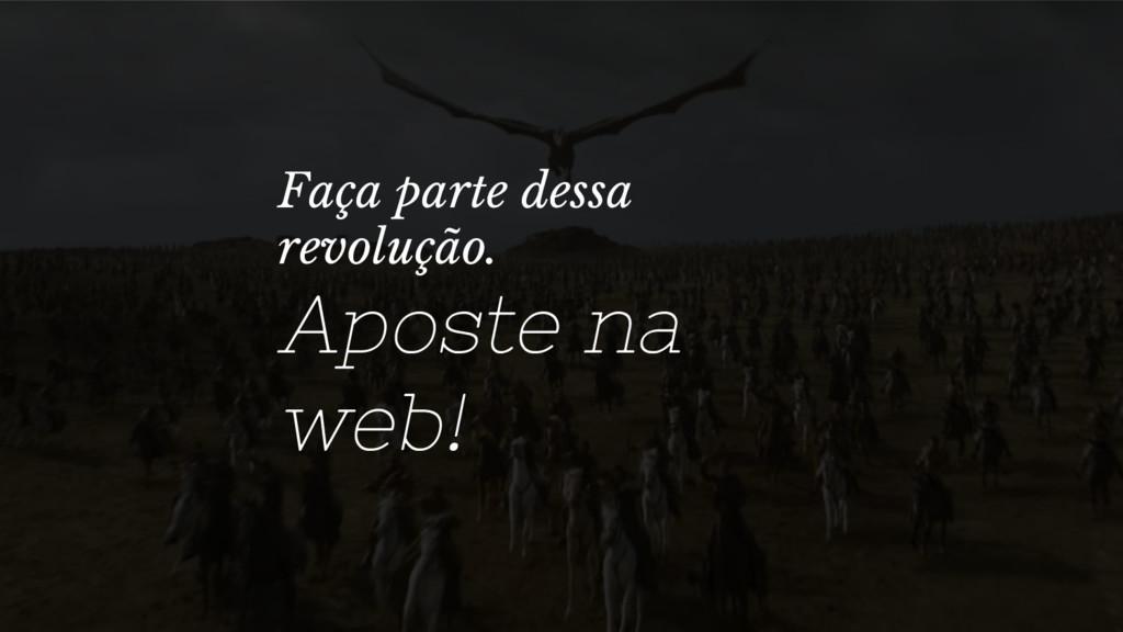 Faça parte dessa revolução. Aposte na web!