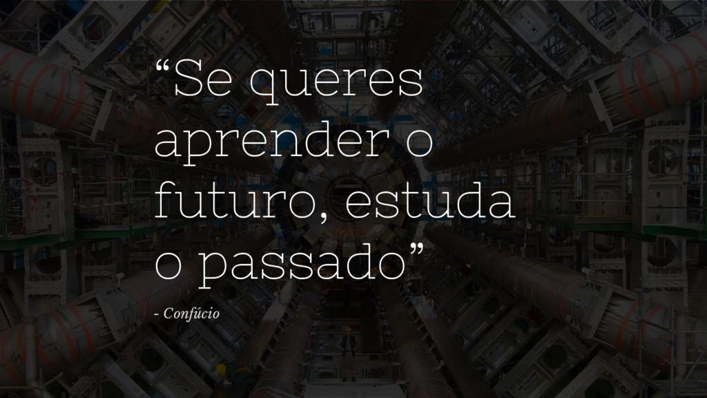 """""""Se queres aprender o futuro, estuda o passado""""..."""