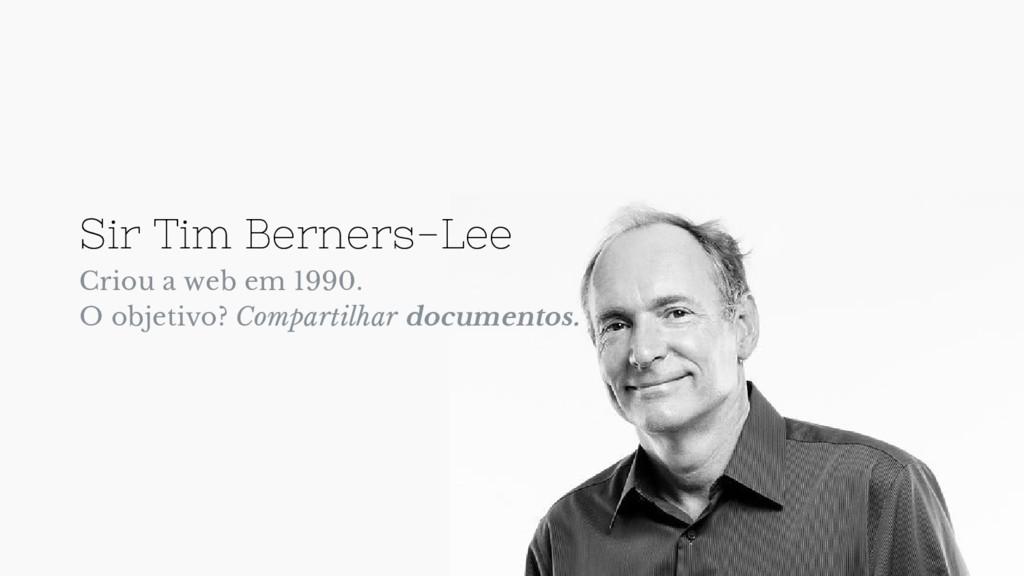 Sir Tim Berners-Lee Criou a web em 1990. O obje...