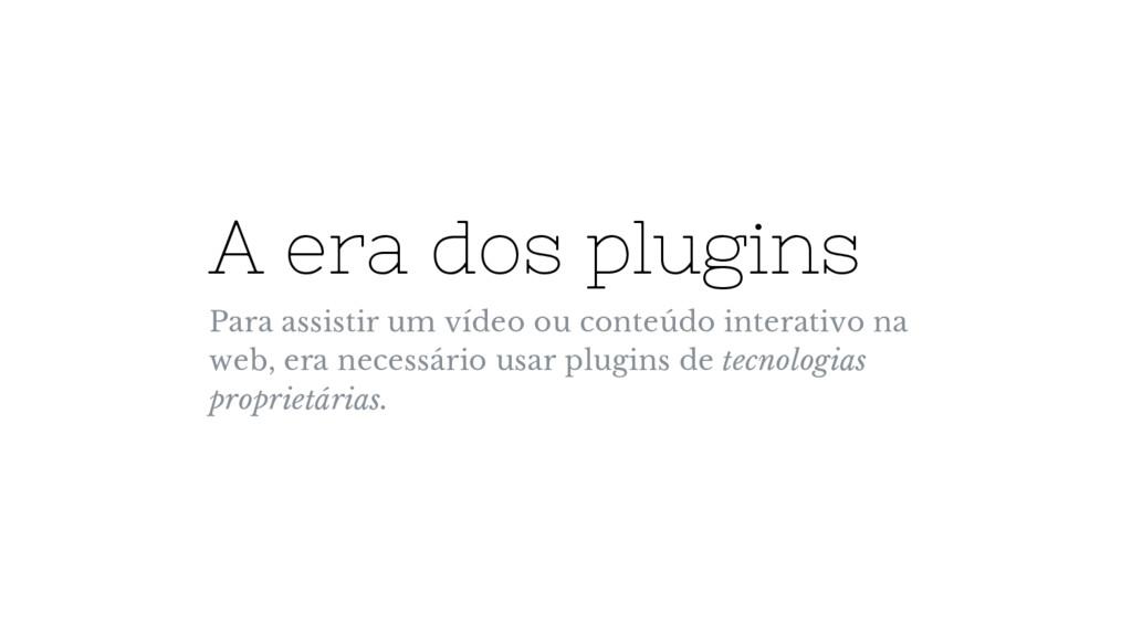 A era dos plugins Para assistir um vídeo ou con...
