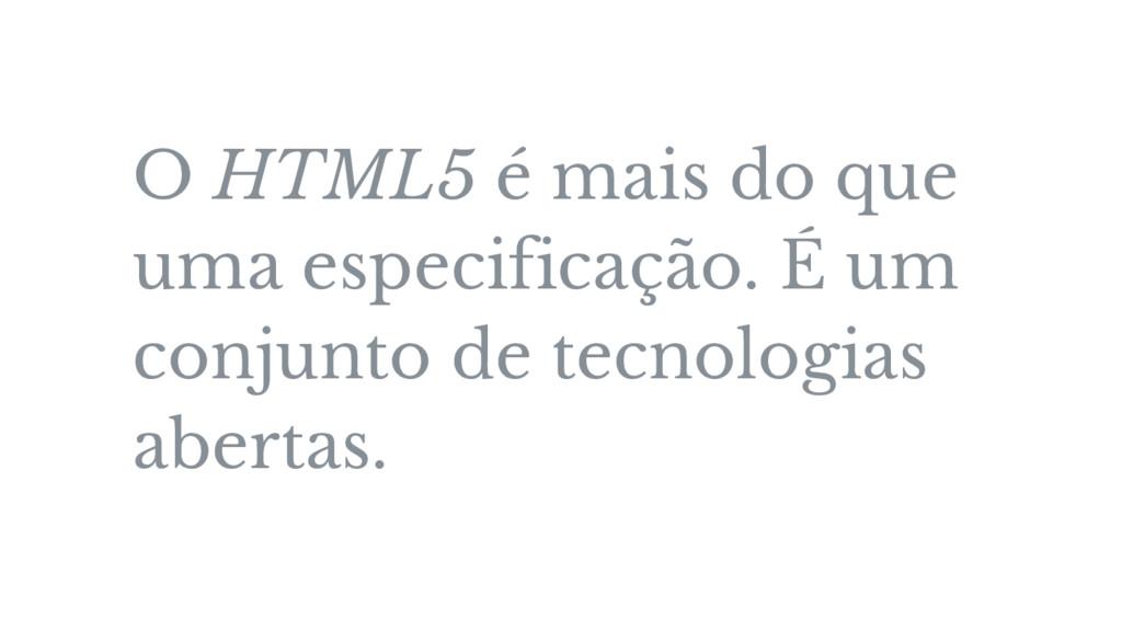 O HTML5 é mais do que uma especificação. É um c...