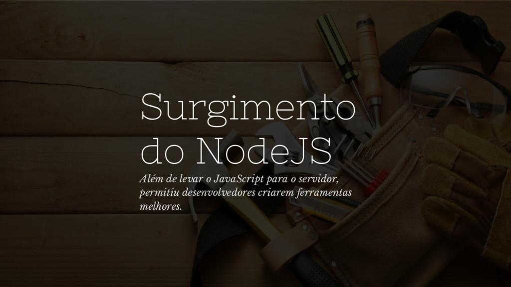 Surgimento do NodeJS Além de levar o JavaScript...