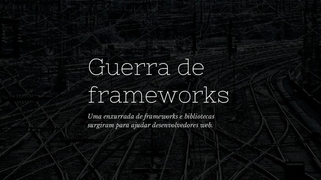 Guerra de frameworks Uma enxurrada de framework...