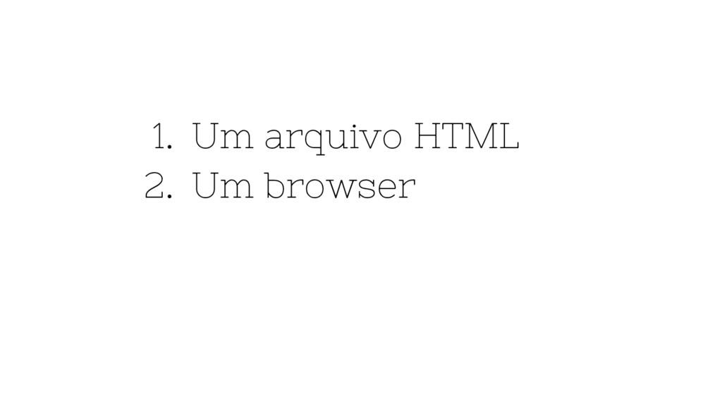 1. Um arquivo HTML 2. Um browser