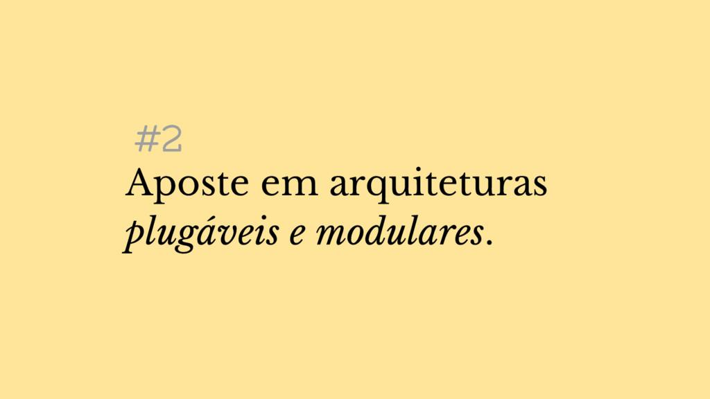#2 Aposte em arquiteturas plugáveis e modulares.