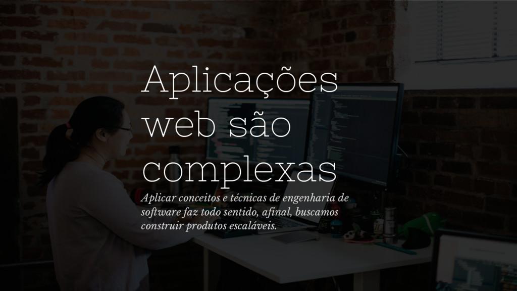 Aplicações web são complexas Aplicar conceitos ...