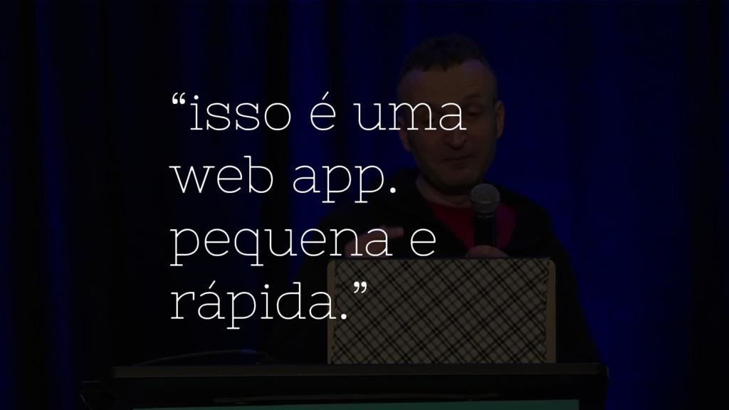 """""""isso é uma web app. pequena e rápida."""""""
