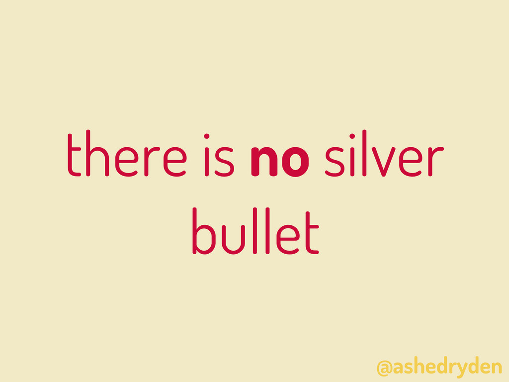 @ashedryden there is no silver bullet